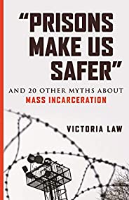 """Prisons Make Us Safer"": And 20 Other Myths about Mass Incarceration (Myths Made in America)"