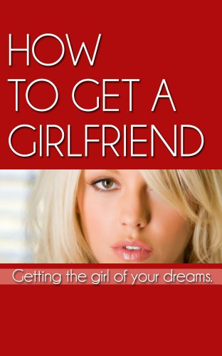 Amazon com: How To Get A Girlfriend:Getting the Girl Of Your