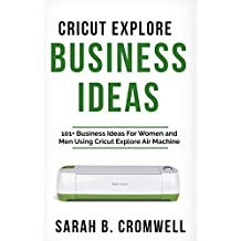 Cricut Explore Business Ideas: 101+ Business Ideas for Women and Men Using Cricut Explore Air Machine (Tricks, Tips and Troubleshooting included)