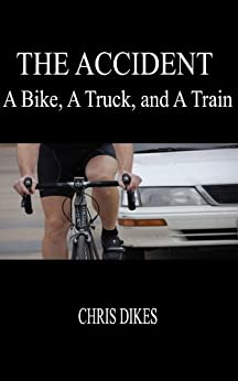 The Accident:  A Bike, A Truck, and A Train by [Dikes, Chris]