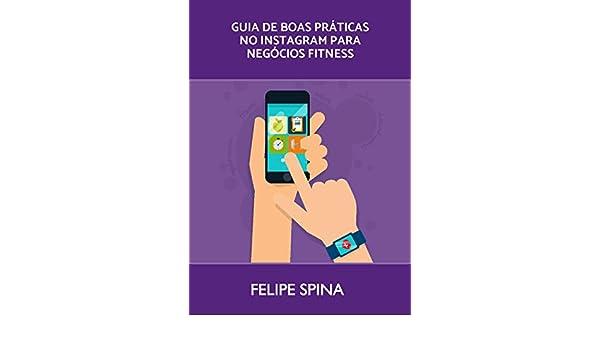 Instagram Marketing para negócios Fitness: O guia com as melhores práticas para ter resultados rápido no Instagram (Portuguese Edition) eBook: FELIPE SPINA: ...