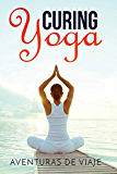 Curing Yoga: 100+ Basic Yoga Routines to Alleviate Over 50 Ailments (Health and Fitness) (Volume 1)