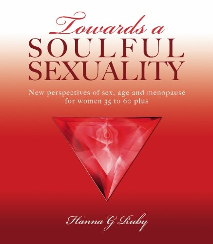 Towards a Soulful Sexuality: New Perspectives of Sex, Age & Menopause for Women 30 to 60 Plus