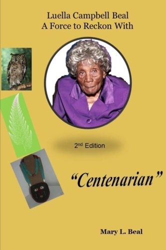 Luella Campbell Beal - A Force To Reckon With 2nd edition: Centenarian (Longevity & Health) (Volume 1)