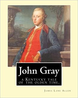 John Gray : a Kentucky tale of the olden time. By:James Lane Allen