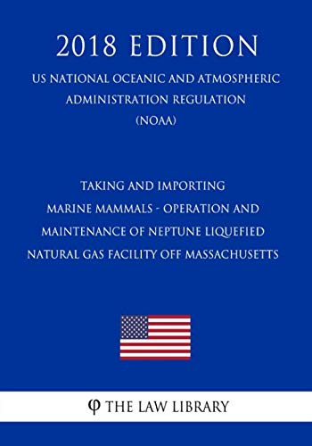 Marine Mammals - Operation and Maintenance of Neptune Liquefied Natural Gas Facility off Massachusetts (US National Oceanic and ... Regulation) (NOAA) (2018 Edition) ()
