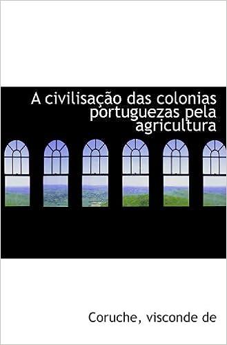 A civilisação das colonias portuguezas pela agricultura: Amazon.es: Coruche, visconde de: Libros en idiomas extranjeros