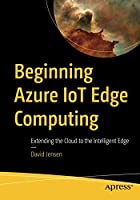 Beginning Azure IoT Edge Computing: Extending the Cloud to the Intelligent Edge Front Cover