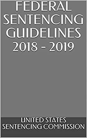 FEDERAL SENTENCING GUIDELINES 2018 - 2019 - Kindle edition