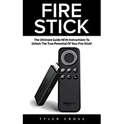 Fire Stick: The Ultimate Guide With Instructions To Unlock The True Potential Of Your Fire Stick (Streaming Devices, Amazon Fire TV Stick User Guide, How To Use Fire Stick)
