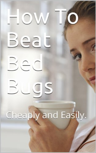 How To Beat Bed Bugs: Cheaply and Easily.