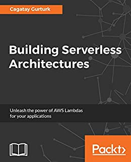 Building Serverless Architectures: Unleash the power of AWS Lambdas for your applications by [Gurturk, Cagatay]