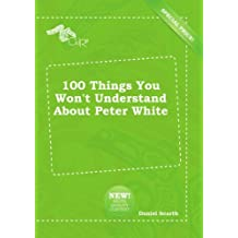100 Things You Won't Understand About Peter White