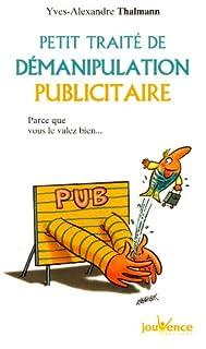 Petit traité de démanipulation publicitaire : parce que vous le valez bien mieux que ça !, Thalmann, Yves-Alexandre