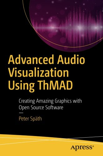 Advanced Audio Visualization Using ThMAD: Creating Amazing Graphics with Open Source Software by Apress