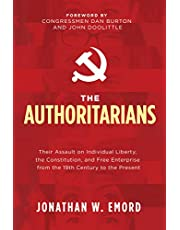 The Authoritarians: Their Assault on Individual Liberty, the Constitution, and Free Enterprise from the 19th Century to the Present