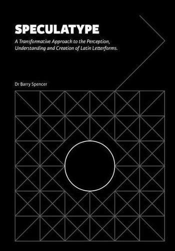 Speculatype: A Transformative Approach to the Perception, Understanding and Creation of Latin Letterforms by Barry Spencer Design