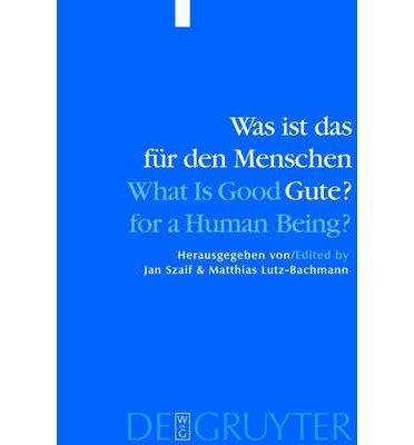 Was Ist Das Fur Den Menschen Gute? - What is Good for a Human Being? : Menschliche Natur Und Guterlehre - Human Nature and Values(Hardback) - 2004 Edition pdf epub