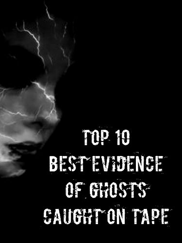 Amazon Com Top 10 Best Evidence Of Ghosts Caught On Tape