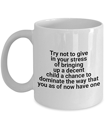 Try Not To Give In Your Stress Of Bringing Up A Decent Child A Chance To Dominate The Way That You As Of Now Have One, 11Oz Coffee Mug Best Inspiratio
