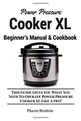 Power Pressure Cooker XL Beginner's Manual & Cookbook: This Guide Gives You What You Need To Operate Power Pressure Cooker XL Like A Pro! Paperback