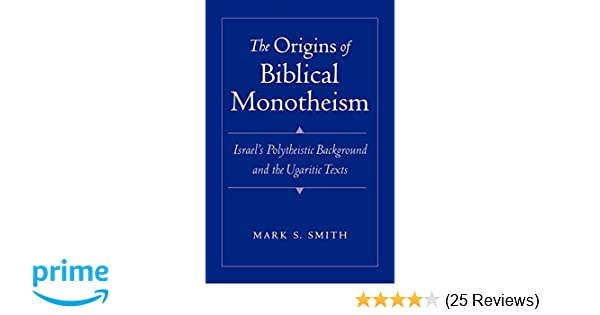 The Origins of Biblical Monotheism: Israels Polytheistic Background and the Ugaritic Texts
