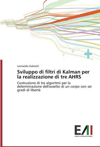 Sviluppo di filtri di Kalman per la realizzazione di tre AHRS: Costruzione di tre algoritmi per la determinazione dellassetto di un corpo con sei gradi di lib