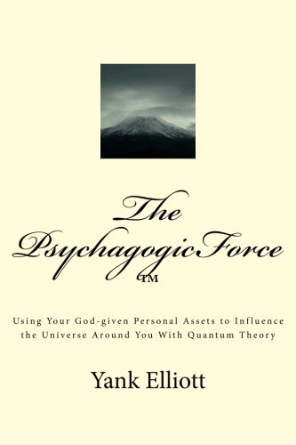 The PsychagogicForce ™: Using Your God-given Personal Assets to Influence the Universe Around You With Quantum Theory PDF