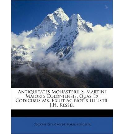 Antiquitates Monasterii S. Martini Maioris Coloniensis, Quas Ex Codicibus Ms. Eruit AC Notis Illustr. J.H. Kessel (Paperback)(Spanish) - Common PDF