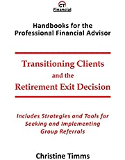 Transitioning Clients and the Retirement Exit Decision: Includes Strategies and Tools for Seeking and Implementing Group Referrals