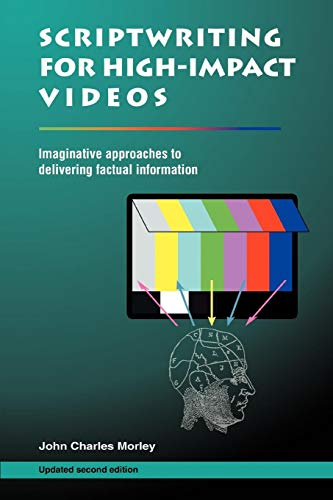 Scriptwriting for High-Impact Videos: Imaginative approaches to delivering factual information, Second Edition