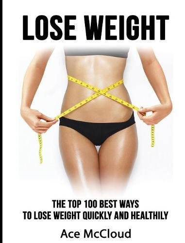 Lose Weight: The Top 100 Best Ways To Lose Weight Quickly and Healthily (Lose Weight Fast & Naturally Through Diet Exercise)