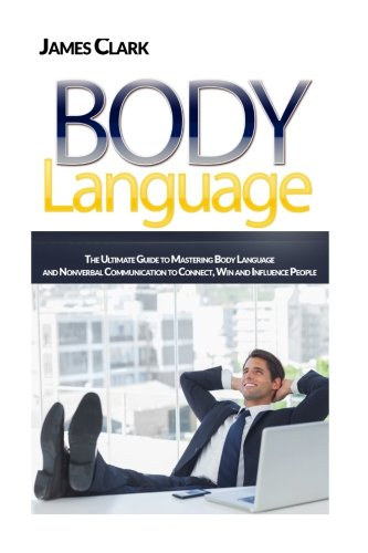 Body Language: The Ultimate Guide to Mastering Body Language and Nonverbal Communication to Connect, Win and Influence People (How to Read People's Mind, Body Language Secrets, Willpower) by CreateSpace Independent Publishing Platform