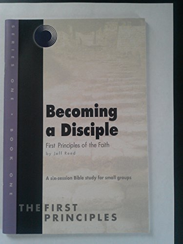 Becoming a Disciple, First Principles of the Faith, a Six-session Bible Study for Small Groups (Series One, Book One)