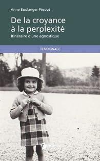 De la croyance à la perplexité: Itinéraire d'une agnostique par Anne Boulanger-Pécout