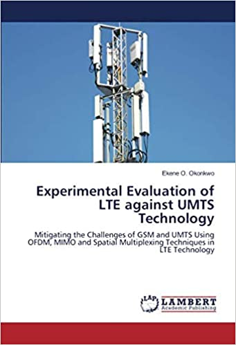 Experimental Evaluation of LTE against UMTS Technology: Mitigating the Challenges of GSM and UMTS Using OFDM, MIMO and Spatial Multiplexing Techniques in ...
