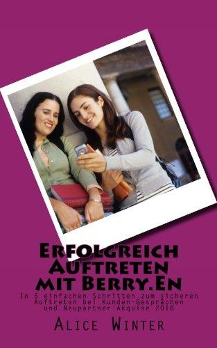 Erfolgreich Auftreten mit Berry.En: In 5 einfachen Schritten zum sicheren Auftreten bei Kunden-Gesprächen und Neupartner-Akquise 2018 (Erfolgreich mit Berry.En) (Volume 1) (German Edition) ebook