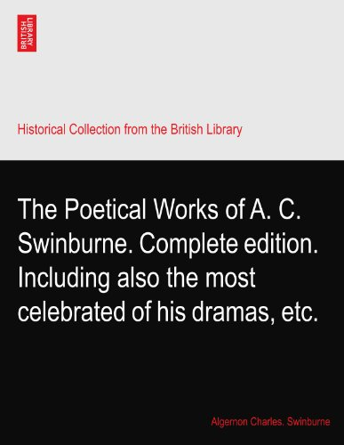 The Poetical Works of A. C. Swinburne. Complete edition. Including also the most celebrated of his dramas, etc.