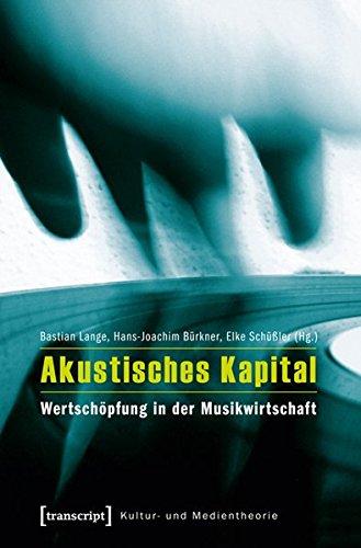 Akustisches Kapital: Wertschöpfung in der Musikwirtschaft (Kultur- und Medientheorie)