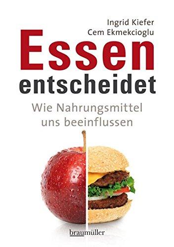 Kiefer, Ingrid & Ekmekcioglu, Cem - Essen entscheidet - Wie Nahrungsmittel uns beeinflussen