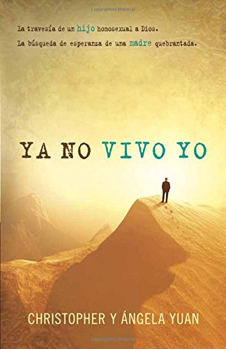 Ya no vivo yo: La travesia de un hijo homosexual a Dios.  La busqueda de esperanza de una madre quebrantada. (Spanish Edition) [CHRISTOPHER YUAN - ANGELA YUAN] (Tapa Blanda)