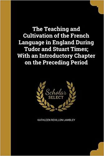 Book The Teaching and Cultivation of the French Language in England During Tudor and Stuart Times; With an Introductory Chapter on the Preceding Period