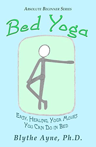 Bed Yoga: Easy, Healing, Yoga Moves You Can Do in Bed (Absolute Beginner Series Book 2) by [Ayne Ph.D., Blythe]