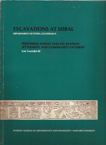 Excavations at Seibal, Department of Peten, Guatemala, IV: Peripheral Survey and Excavation, Settlement and Community Patterns (Peabody Museum Memoirs)