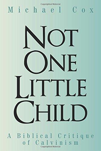 Read Online Not One Little Child: A Biblical Critique of Calvinism pdf