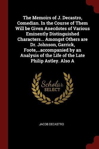 The Memoirs of J. Decastro, Comedian. In the Course of Them Will be Given Anecdotes of Various Eminently Distinguished Characters... Amongst Others ... of the Life of the Late Philip Astley. Also A