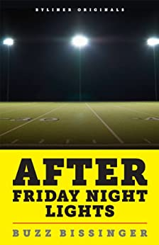 After Friday Night Lights: When the Games Ended, Real Life Began. An Unlikely Love Story. (Kindle Single) by [Bissinger, Buzz]
