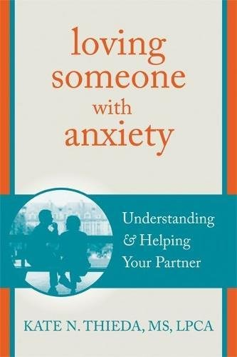 Loving Someone with Anxiety: Understanding and Helping Your Partner (The New Harbinger Loving Someone Series)