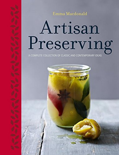 Artisan Preserving: Over 100 recipes for jams, chutneys and relishes, pickles, sauces and cordials, and cured meats and fish by Emma Macdonald