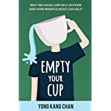 Empty Your Cup: Why We Have Low Self-Esteem and How Mindfulness Can Help (Self-Compassion Book 1)